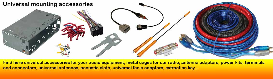 Find here universal accessories for your audio equipment, metal cages for car radio, antenna adaptors, power kits, terminals and connectors, universal antennas, acoustic cloth, universal facia adaptors, extraction key...